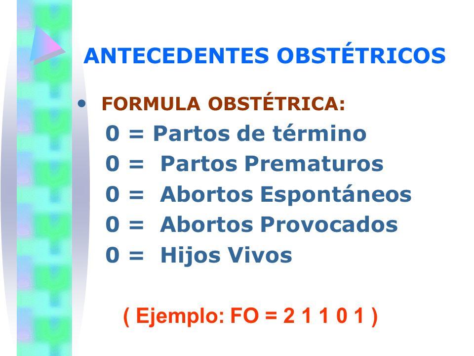 ANTECEDENTES OBSTÉTRICOS FORMULA OBSTÉTRICA: 0 = Partos de término 0 = Partos Prematuros 0 = Abortos Espontáneos 0 = Abortos Provocados 0 = Hijos Vivo