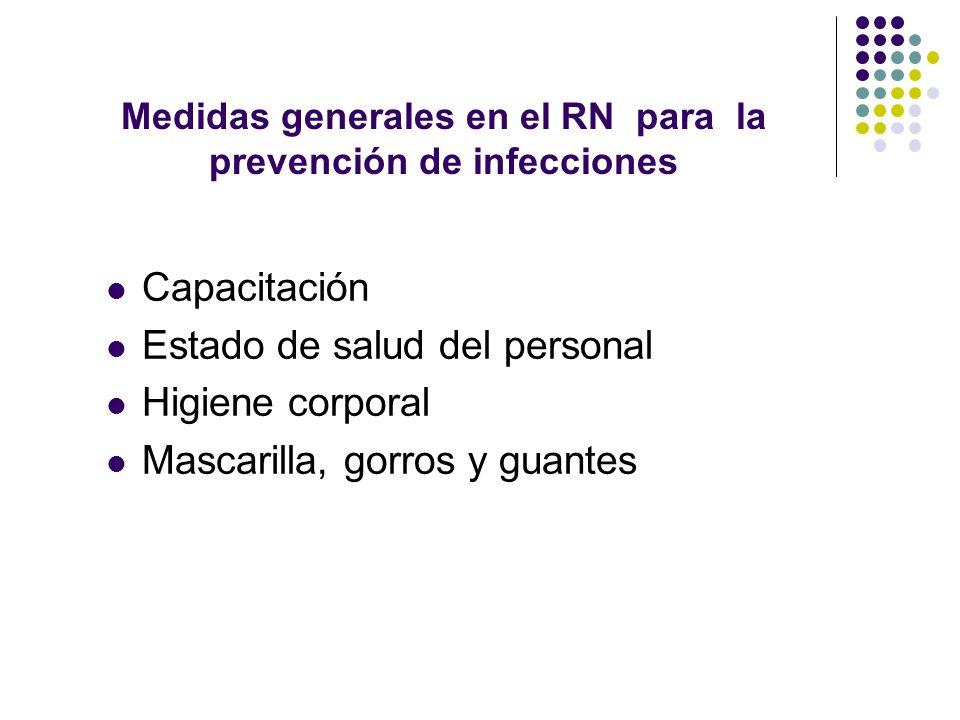 Medidas generales en el RN para la prevención de infecciones Capacitación Estado de salud del personal Higiene corporal Mascarilla, gorros y guantes