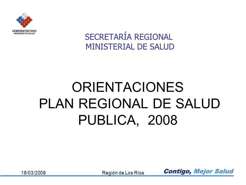 ORIENTACIONES PLAN REGIONAL DE SALUD PUBLICA, 2008 18/03/2008Región de Los Ríos SECRETARÍA REGIONAL MINISTERIAL DE SALUD