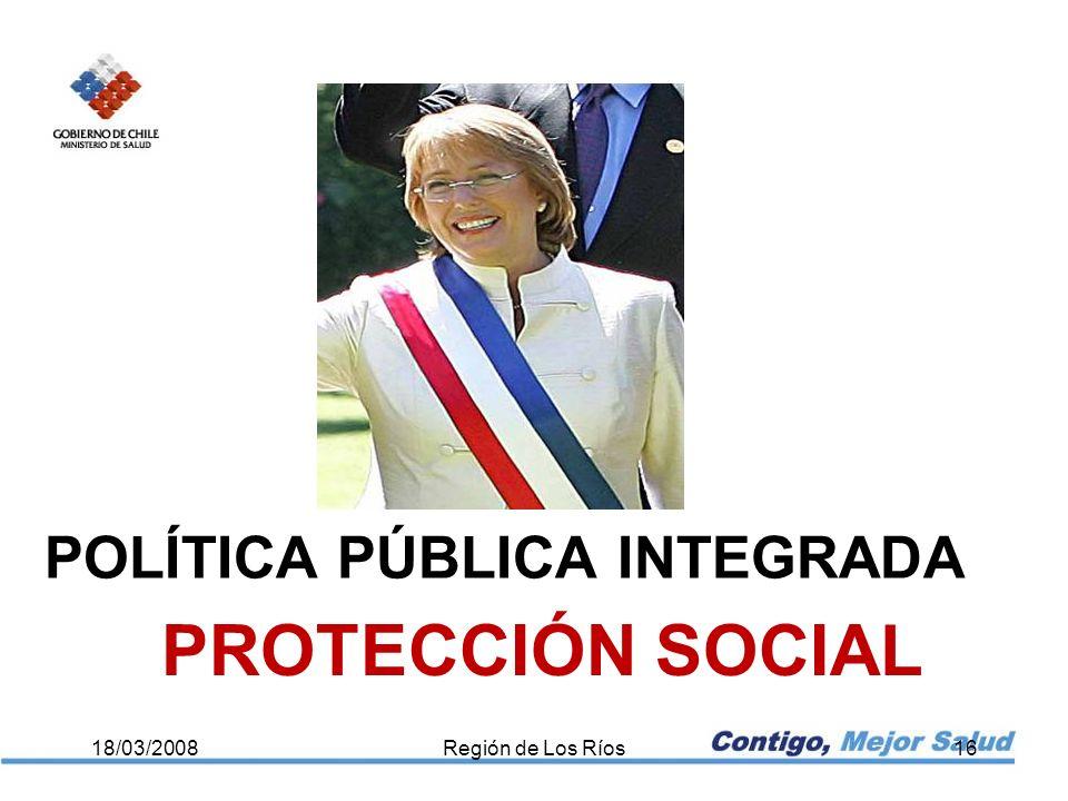 POLÍTICA PÚBLICA INTEGRADA 18/03/2008Región de Los Ríos16 PROTECCIÓN SOCIAL
