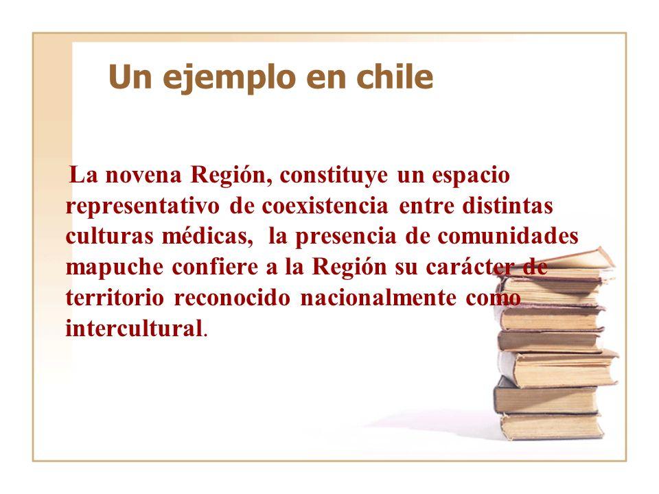 Un ejemplo en chile La novena Región, constituye un espacio representativo de coexistencia entre distintas culturas médicas, la presencia de comunidad