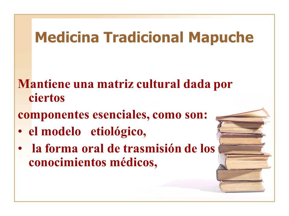 Medicina Tradicional Mapuche Mantiene una matriz cultural dada por ciertos componentes esenciales, como son: el modelo etiológico, la forma oral de tr