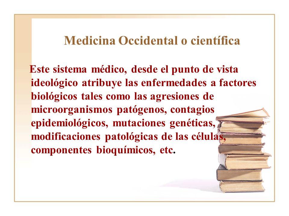Medicina Occidental o científica Este sistema médico, desde el punto de vista ideológico atribuye las enfermedades a factores biológicos tales como la