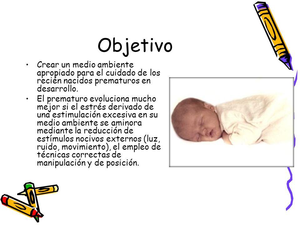 Objetivo Crear un medio ambiente apropiado para el cuidado de los recién nacidos prematuros en desarrollo. El prematuro evoluciona mucho mejor si el e