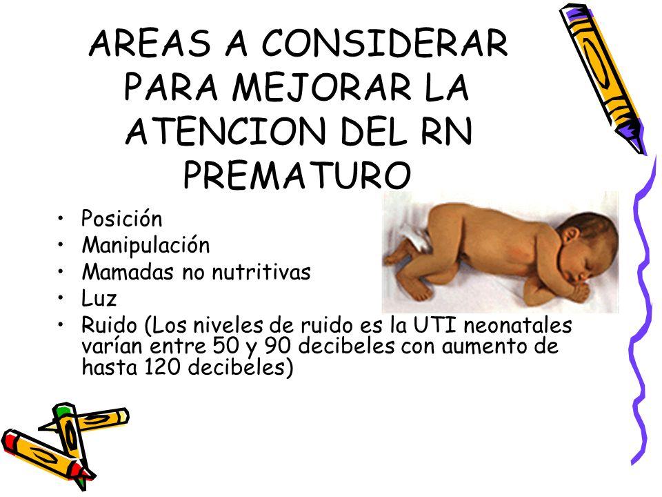 AREAS A CONSIDERAR PARA MEJORAR LA ATENCION DEL RN PREMATURO Posición Manipulación Mamadas no nutritivas Luz Ruido (Los niveles de ruido es la UTI neo