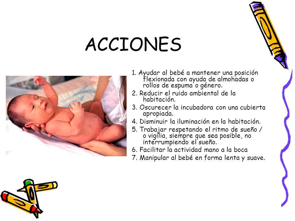 ACCIONES 1. Ayudar al bebé a mantener una posición flexionada con ayuda de almohadas o rollos de espuma o género. 2. Reducir el ruido ambiental de la