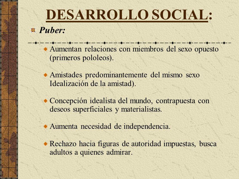DESARROLLO SOCIAL: Puber: Aumentan relaciones con miembros del sexo opuesto (primeros pololeos).