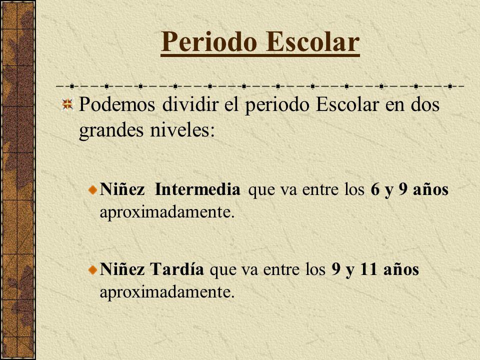 Periodo Escolar Podemos dividir el periodo Escolar en dos grandes niveles: Niñez Intermedia que va entre los 6 y 9 años aproximadamente.