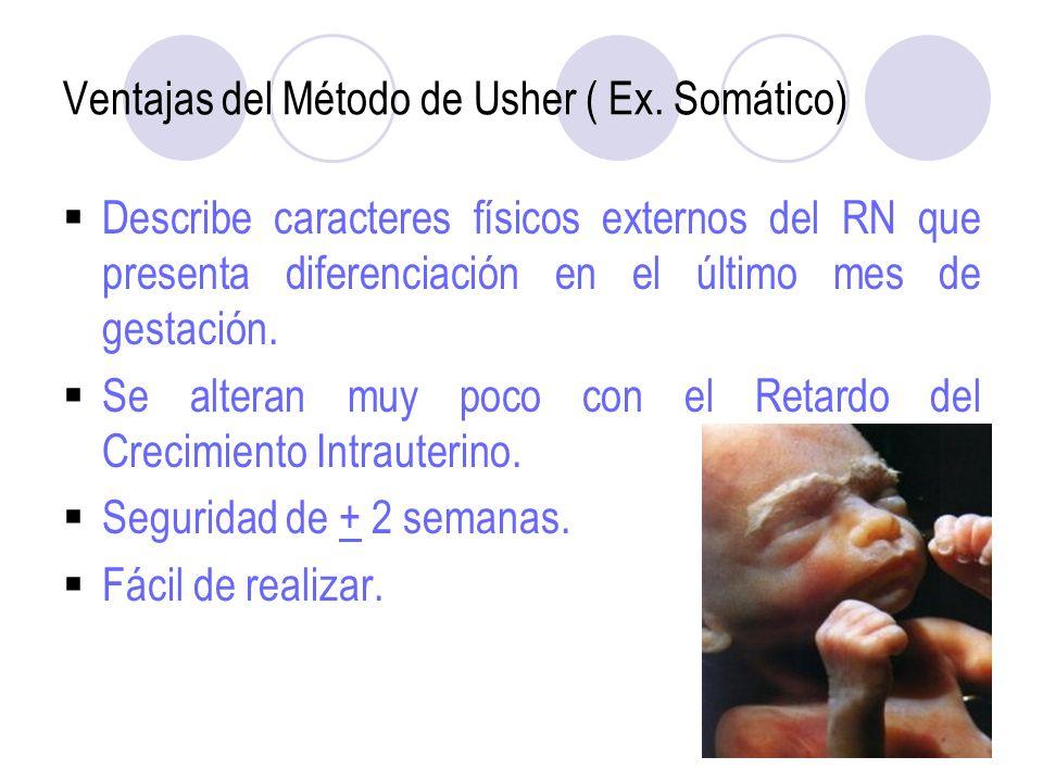 Ventajas del Método de Usher ( Ex. Somático) Describe caracteres físicos externos del RN que presenta diferenciación en el último mes de gestación. Se