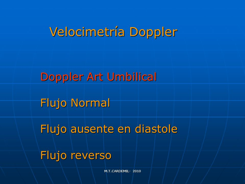 M.T.CARDEMIL- 2010 Doppler Art Umbilical Flujo Normal Flujo ausente en diastole Flujo reverso Velocimetría Doppler