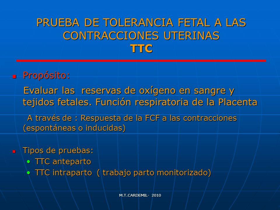 M.T.CARDEMIL- 2010 PRUEBA DE TOLERANCIA FETAL A LAS CONTRACCIONES UTERINAS TTC Propósito: Propósito: Evaluar las reservas de oxígeno en sangre y tejid