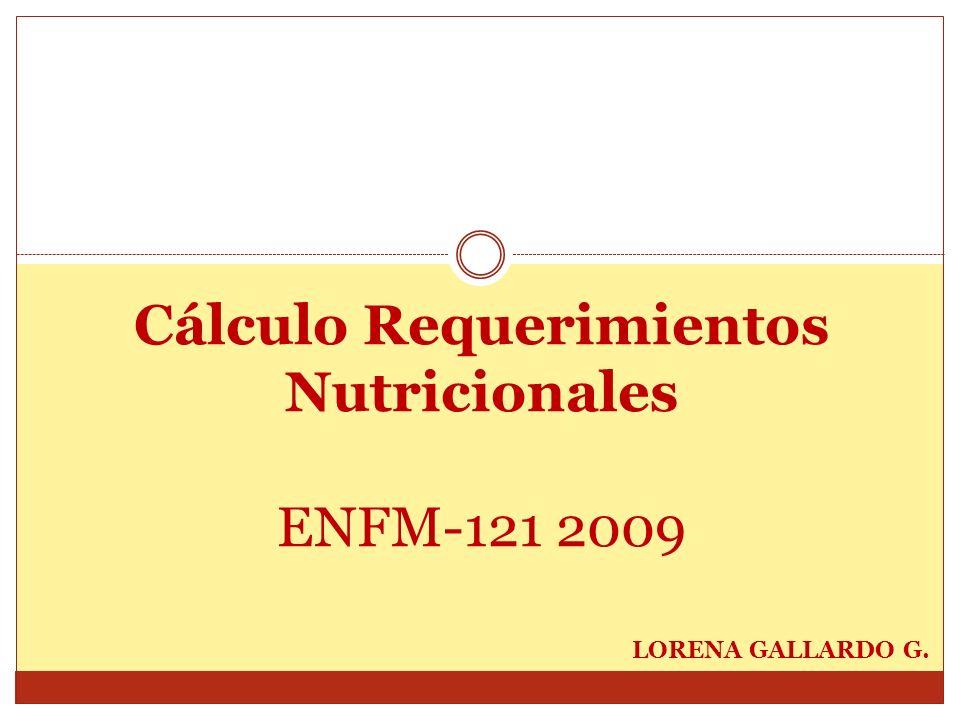 Cálculo Requerimientos Nutricionales ENFM-121 2009 LORENA GALLARDO G.