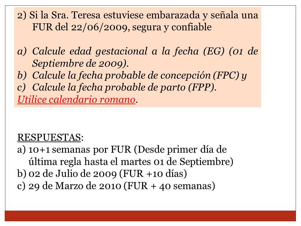 2) Si la Sra. Teresa estuviese embarazada y señala una FUR del 22/06/2009, segura y confiable a)Calcule edad gestacional a la fecha (EG) (01 de Septie