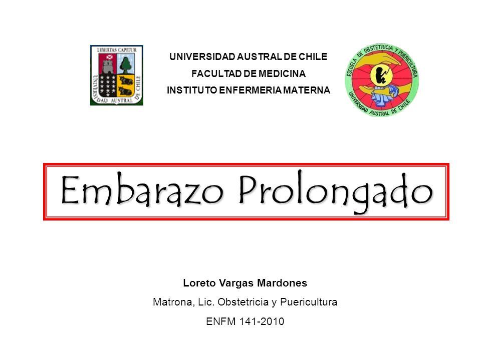 UNIVERSIDAD AUSTRAL DE CHILE FACULTAD DE MEDICINA INSTITUTO ENFERMERIA MATERNA Embarazo Prolongado Loreto Vargas Mardones Matrona, Lic. Obstetricia y
