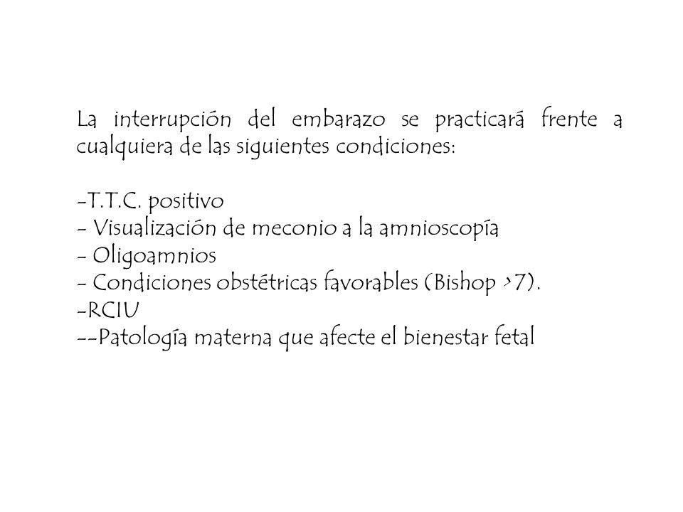 La interrupción del embarazo se practicará frente a cualquiera de las siguientes condiciones: -T.T.C. positivo - Visualización de meconio a la amniosc