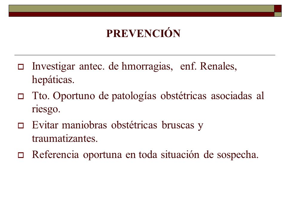 PREVENCIÓN Investigar antec. de hmorragias, enf. Renales, hepáticas. Tto. Oportuno de patologías obstétricas asociadas al riesgo. Evitar maniobras obs