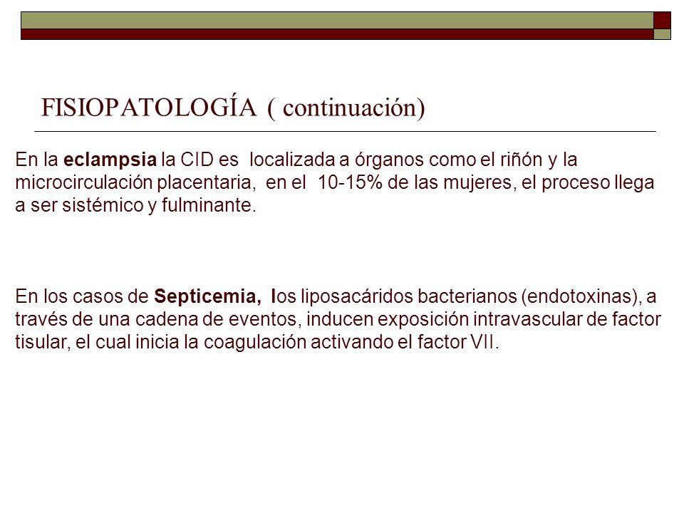 FISIOPATOLOGÍA ( continuación) En la eclampsia la CID es localizada a órganos como el riñón y la microcirculación placentaria, en el 10-15% de las muj