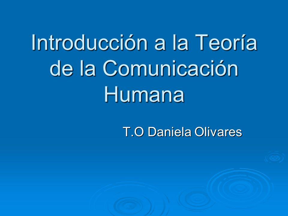 Introducción a la Teoría de la Comunicación Humana T.O Daniela Olivares