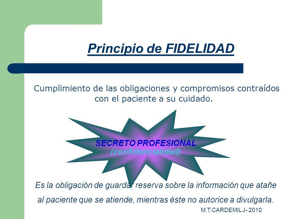 M.T.CARDEMIL J- 2010 Principio de FIDELIDAD Cumplimiento de las obligaciones y compromisos contraídos con el paciente a su cuidado. Es la obligación d