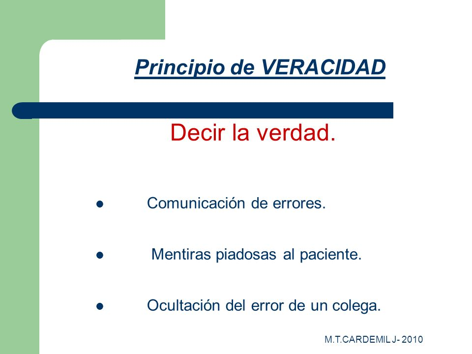 M.T.CARDEMIL J- 2010 Principio de VERACIDAD Decir la verdad. Comunicación de errores. Mentiras piadosas al paciente. Ocultación del error de un colega