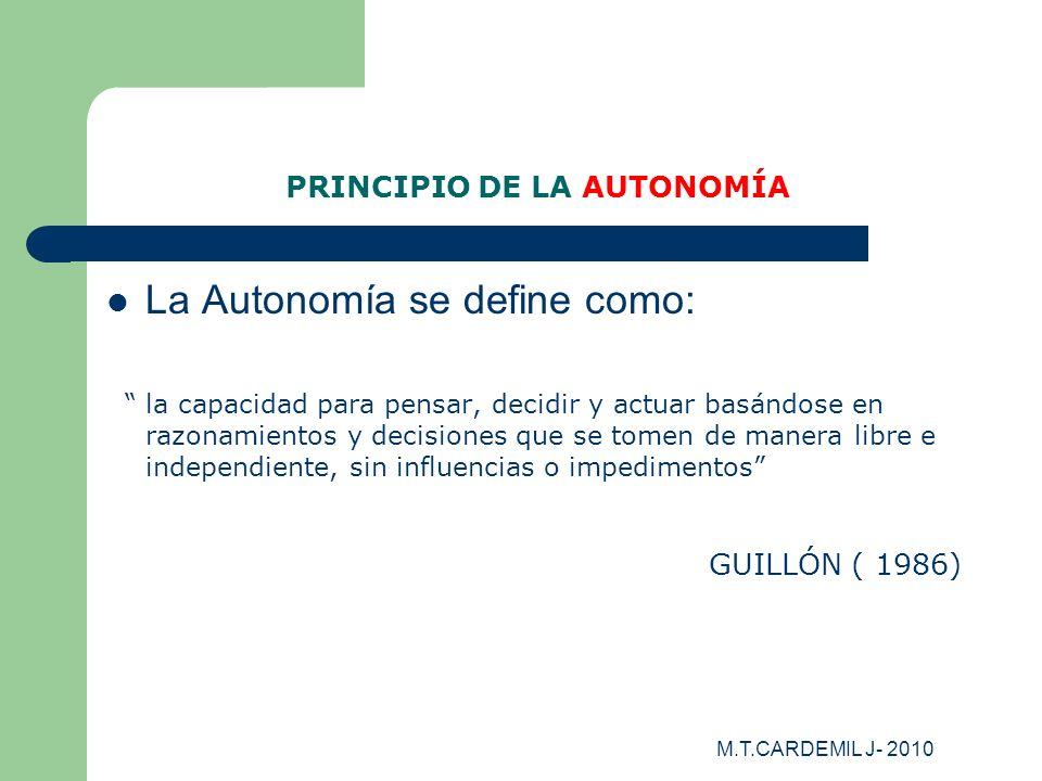 M.T.CARDEMIL J- 2010 PRINCIPIO DE LA AUTONOMÍA La Autonomía se define como: la capacidad para pensar, decidir y actuar basándose en razonamientos y de