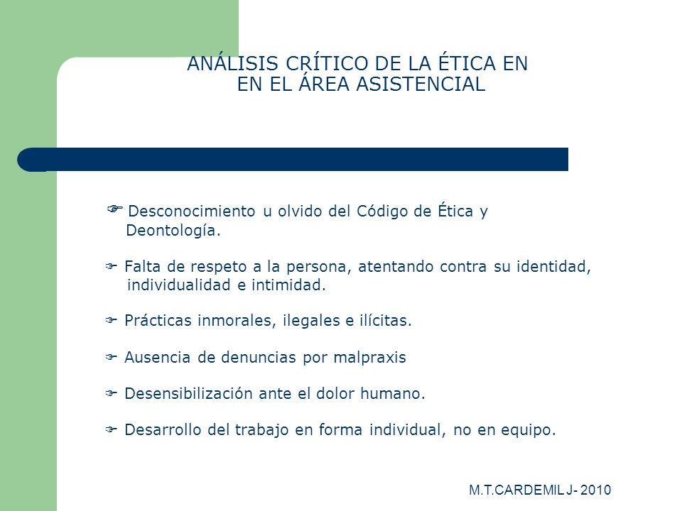 M.T.CARDEMIL J- 2010 ANÁLISIS CRÍTICO DE LA ÉTICA EN EN EL ÁREA ASISTENCIAL Desconocimiento u olvido del Código de Ética y Deontología. Falta de respe