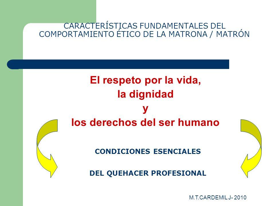 M.T.CARDEMIL J- 2010 CARACTERÍSTICAS FUNDAMENTALES DEL COMPORTAMIENTO ÉTICO DE LA MATRONA / MATRÓN El respeto por la vida, la dignidad y los derechos