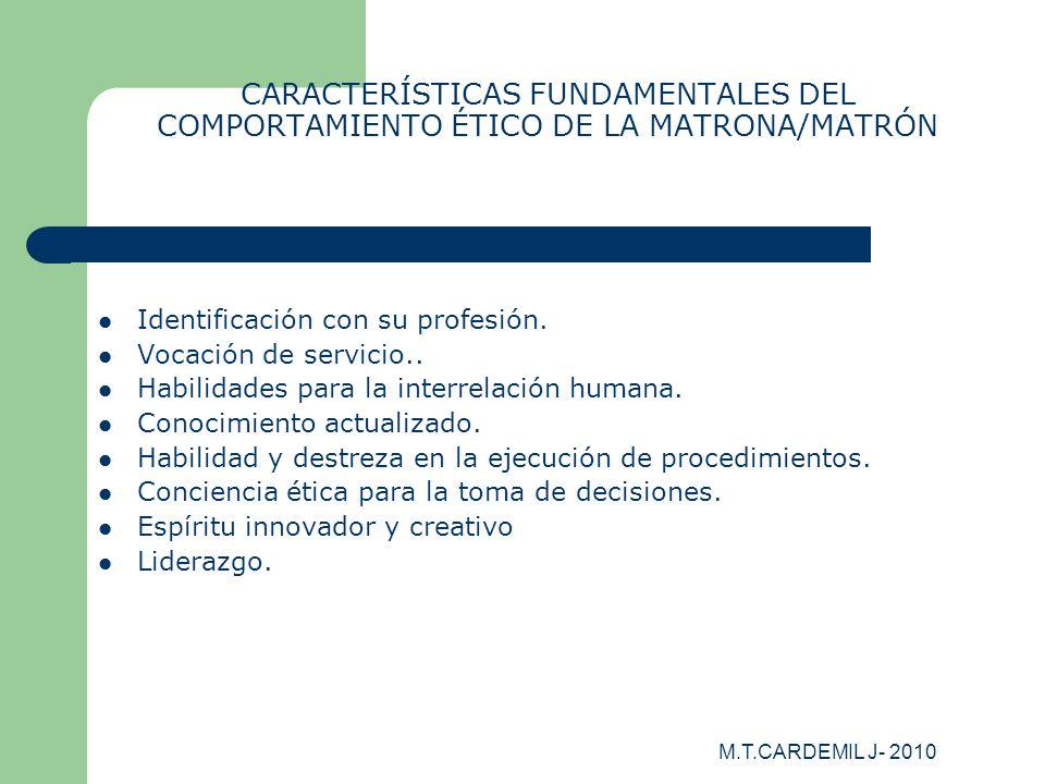 M.T.CARDEMIL J- 2010 CARACTERÍSTICAS FUNDAMENTALES DEL COMPORTAMIENTO ÉTICO DE LA MATRONA/MATRÓN Identificación con su profesión. Vocación de servicio