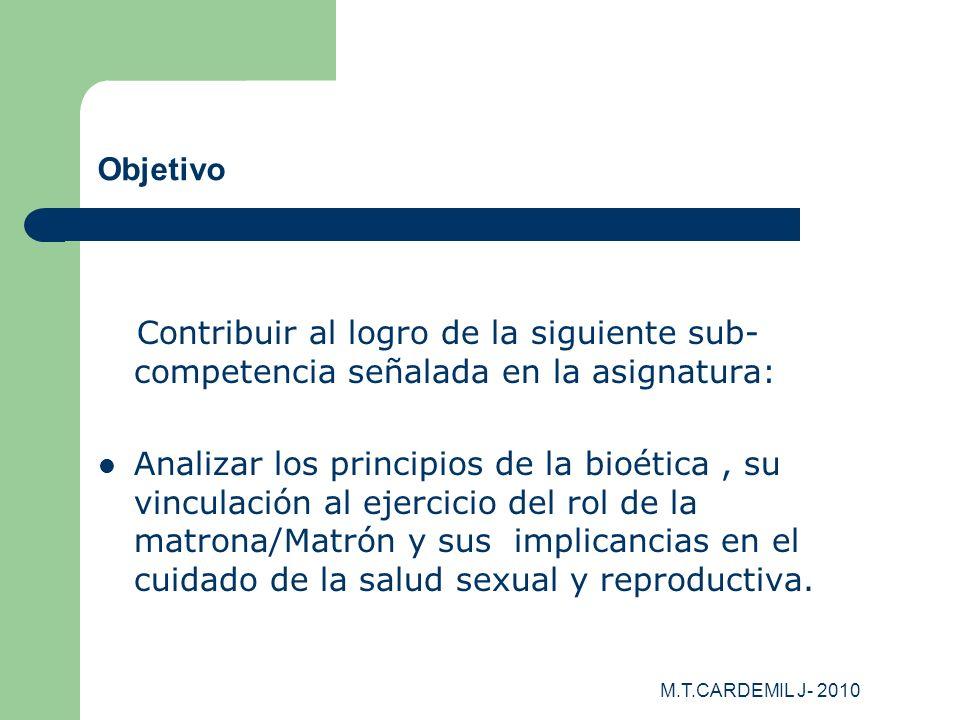 M.T.CARDEMIL J- 2010 Objetivo Contribuir al logro de la siguiente sub- competencia señalada en la asignatura: Analizar los principios de la bioética,