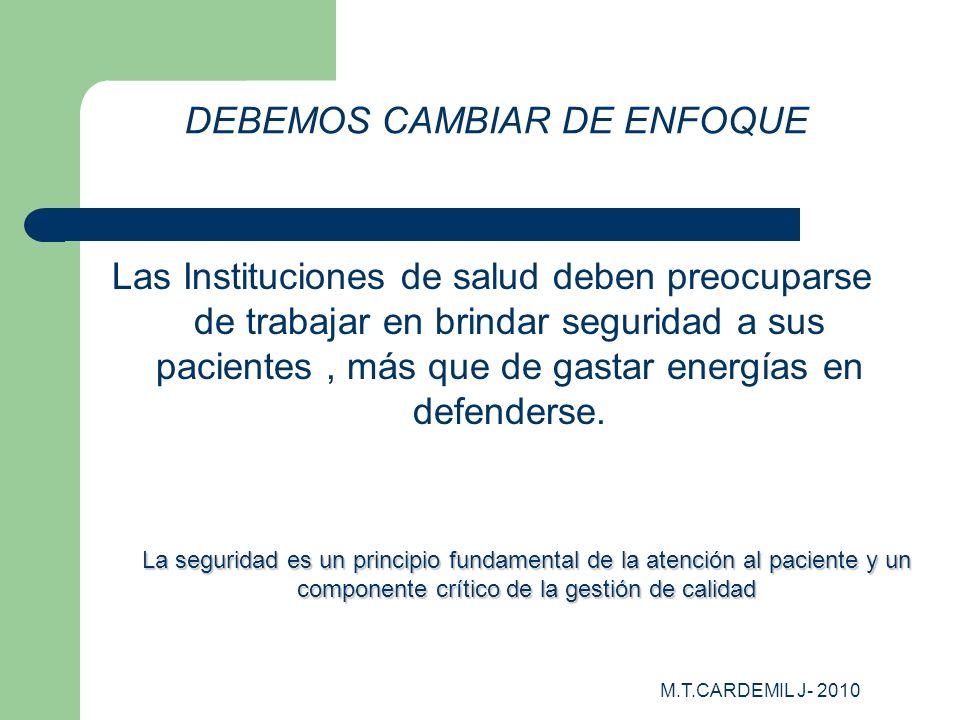 M.T.CARDEMIL J- 2010 DEBEMOS CAMBIAR DE ENFOQUE Las Instituciones de salud deben preocuparse de trabajar en brindar seguridad a sus pacientes, más que