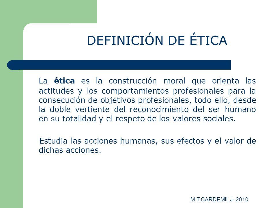 M.T.CARDEMIL J- 2010 DEFINICIÓN DE ÉTICA La ética es la construcción moral que orienta las actitudes y los comportamientos profesionales para la conse