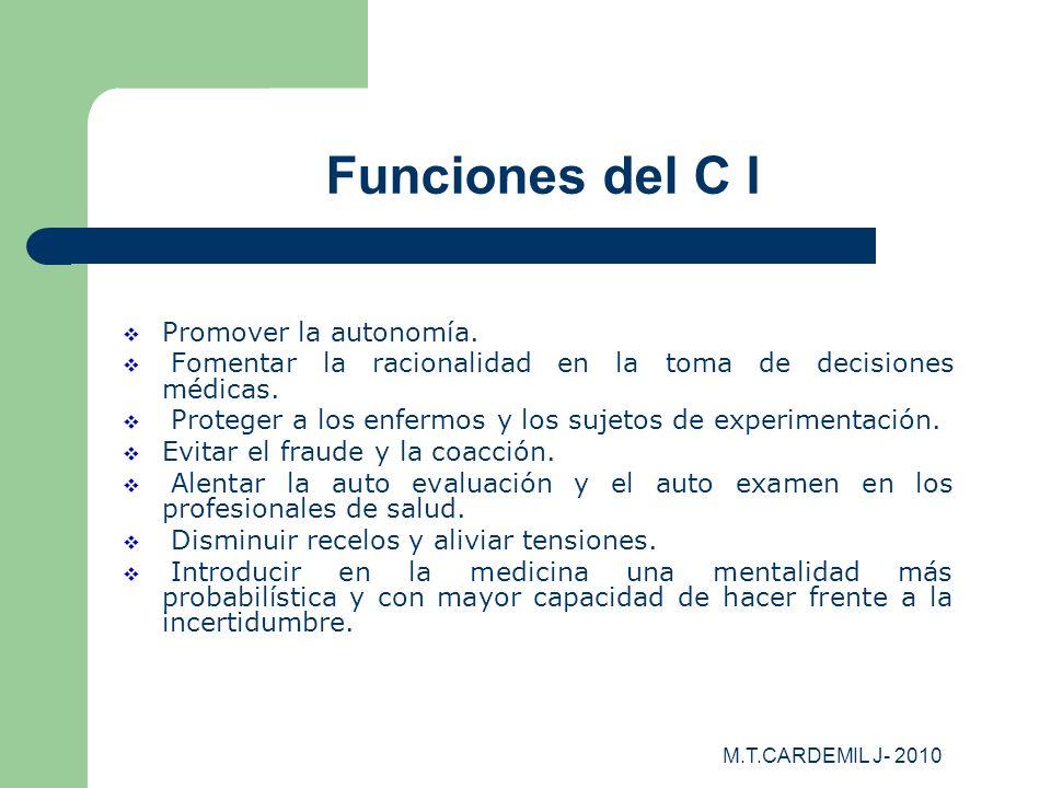 M.T.CARDEMIL J- 2010 Funciones del C I Promover la autonomía. Fomentar la racionalidad en la toma de decisiones médicas. Proteger a los enfermos y los