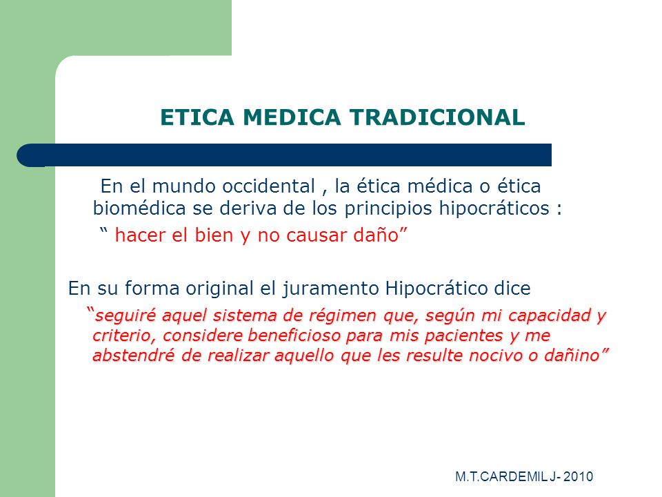 M.T.CARDEMIL J- 2010 ETICA MEDICA TRADICIONAL En el mundo occidental, la ética médica o ética biomédica se deriva de los principios hipocráticos : hac