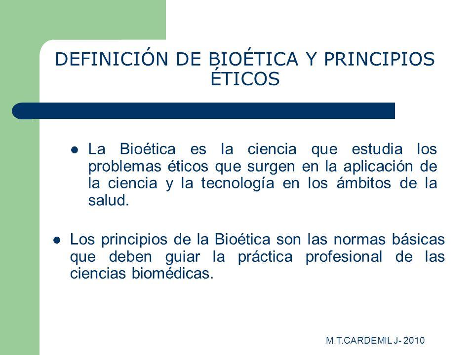 M.T.CARDEMIL J- 2010 DEFINICIÓN DE BIOÉTICA Y PRINCIPIOS ÉTICOS La Bioética es la ciencia que estudia los problemas éticos que surgen en la aplicación