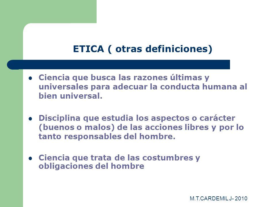 M.T.CARDEMIL J- 2010 ETICA ( otras definiciones) Ciencia que busca las razones últimas y universales para adecuar la conducta humana al bien universal