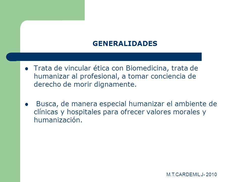 M.T.CARDEMIL J- 2010 GENERALIDADES Trata de vincular ética con Biomedicina, trata de humanizar al profesional, a tomar conciencia de derecho de morir