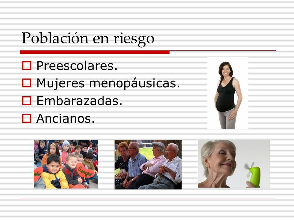 Población en riesgo Preescolares. Mujeres menopáusicas. Embarazadas. Ancianos.