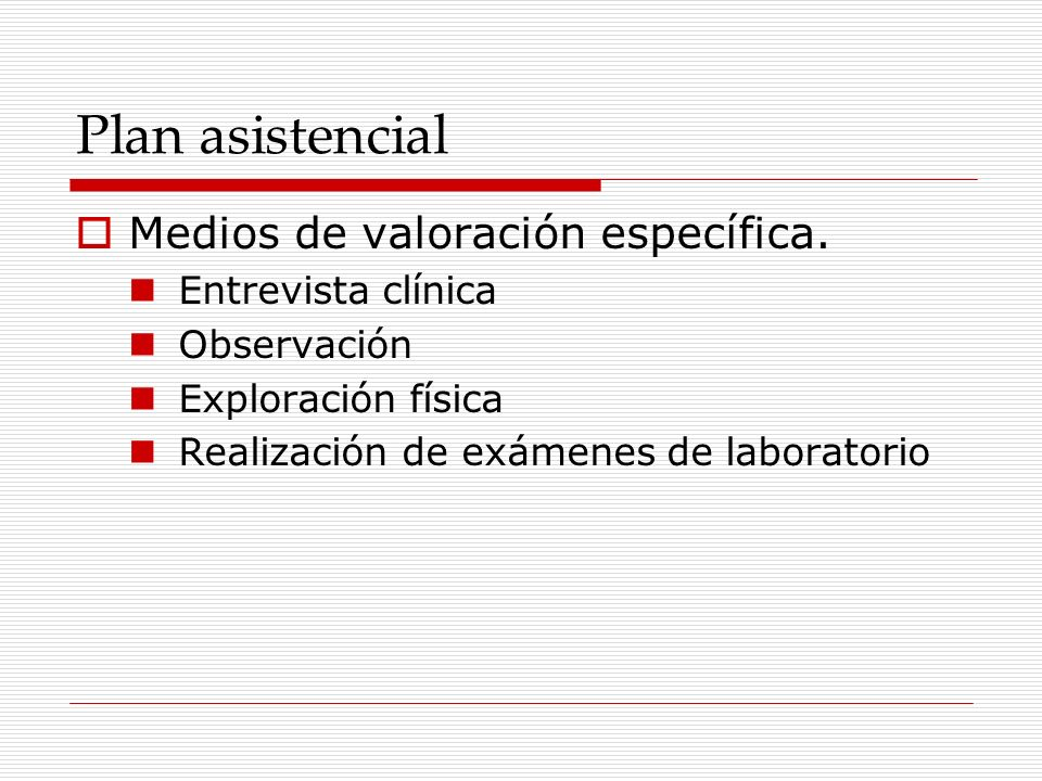 Plan asistencial Medios de valoración específica. Entrevista clínica Observación Exploración física Realización de exámenes de laboratorio