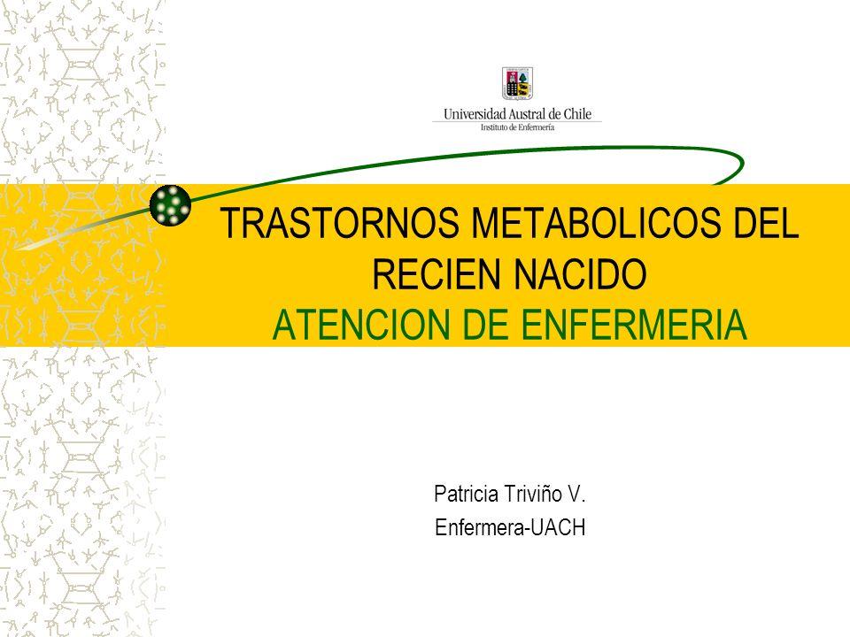 TRASTORNOS METABOLICOS DEL RECIEN NACIDO ATENCION DE ENFERMERIA Patricia Triviño V. Enfermera-UACH