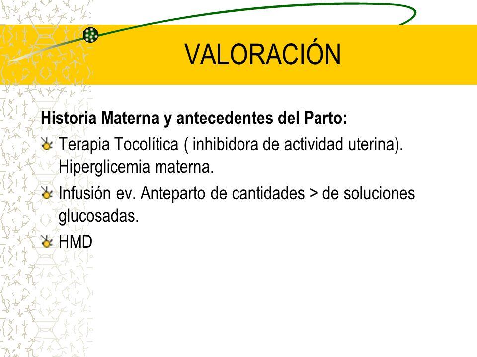 VALORACIÓN Historia Materna y antecedentes del Parto: Terapia Tocolítica ( inhibidora de actividad uterina). Hiperglicemia materna. Infusión ev. Antep