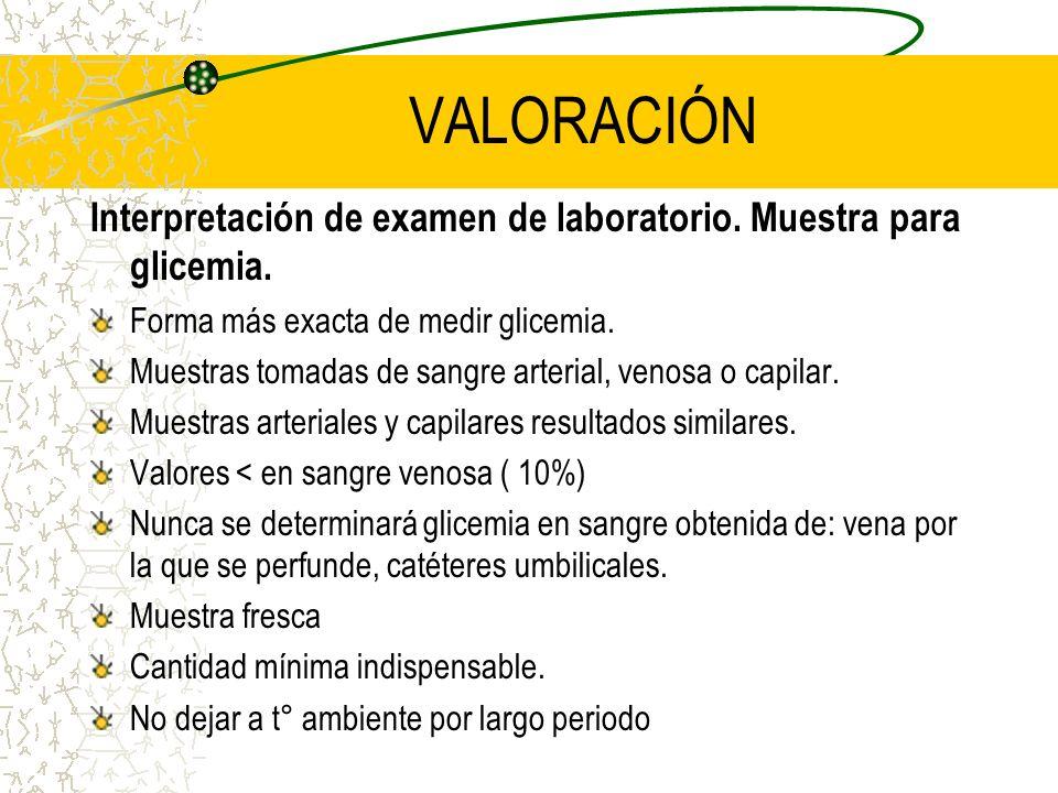 VALORACIÓN Interpretación de examen de laboratorio. Muestra para glicemia. Forma más exacta de medir glicemia. Muestras tomadas de sangre arterial, ve
