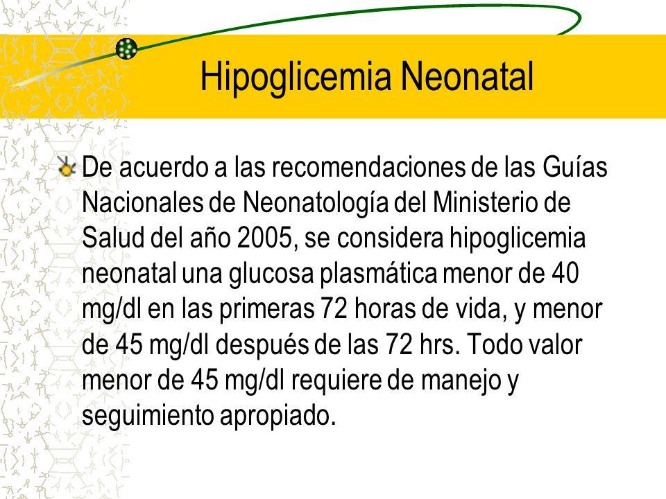 Hipoglicemia Neonatal De acuerdo a las recomendaciones de las Guías Nacionales de Neonatología del Ministerio de Salud del año 2005, se considera hipo