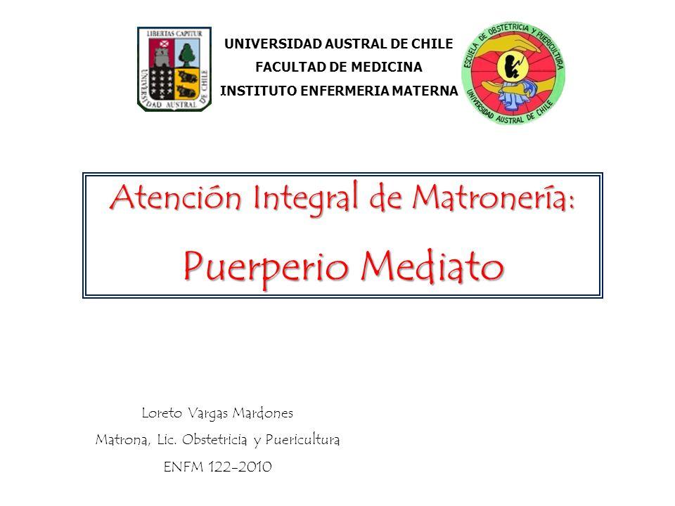 UNIVERSIDAD AUSTRAL DE CHILE FACULTAD DE MEDICINA INSTITUTO ENFERMERIA MATERNA Atención Integral de Matronería: Puerperio Mediato Loreto Vargas Mardon