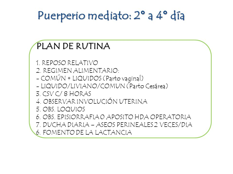 PLAN DE RUTINA 1. REPOSO RELATIVO 2. REGIMEN ALIMENTARIO: - COMÚN + LIQUIDOS (Parto vaginal) - LIQUIDO/LIVIANO/COMUN (Parto Cesárea) 3. CSV C/ 8 HORAS