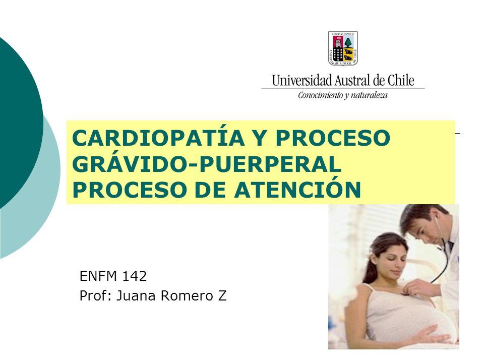 CARDIOPATÍA Y PROCESO GRÁVIDO-PUERPERAL PROCESO DE ATENCIÓN ENFM 142 Prof: Juana Romero Z