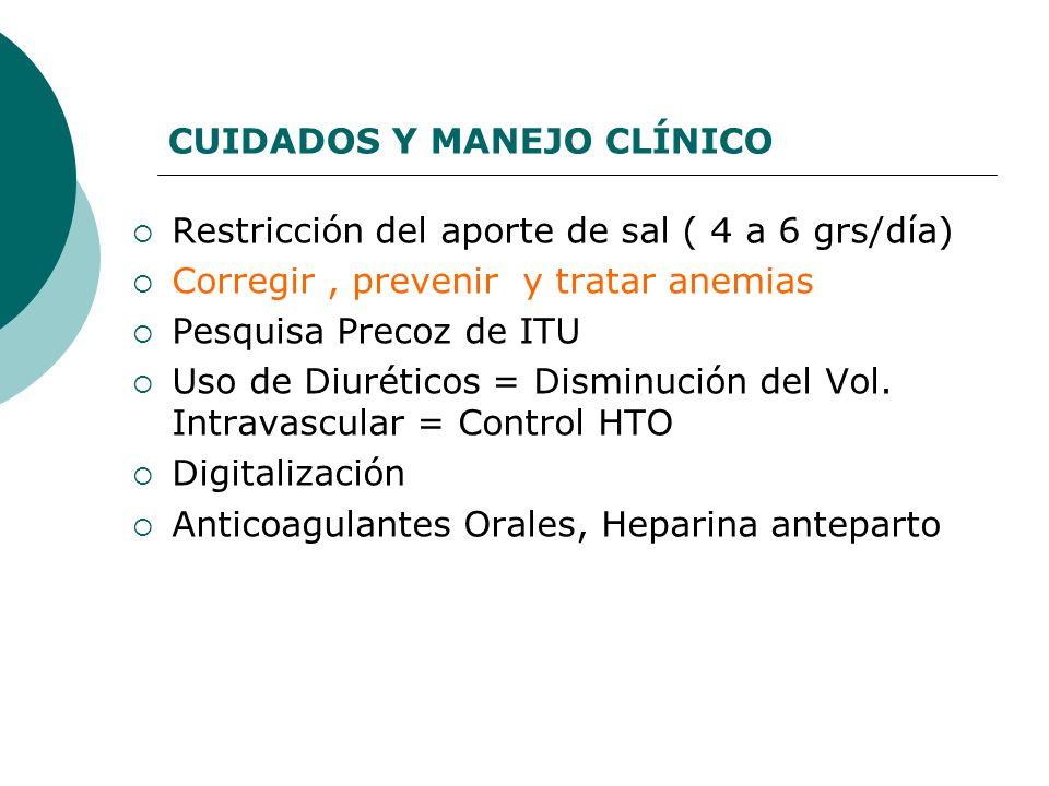 CUIDADOS Y MANEJO CLÍNICO Restricción del aporte de sal ( 4 a 6 grs/día) Corregir, prevenir y tratar anemias Pesquisa Precoz de ITU Uso de Diuréticos
