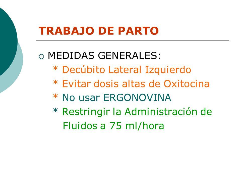 TRABAJO DE PARTO MEDIDAS GENERALES: * Decúbito Lateral Izquierdo * Evitar dosis altas de Oxitocina * No usar ERGONOVINA * Restringir la Administración