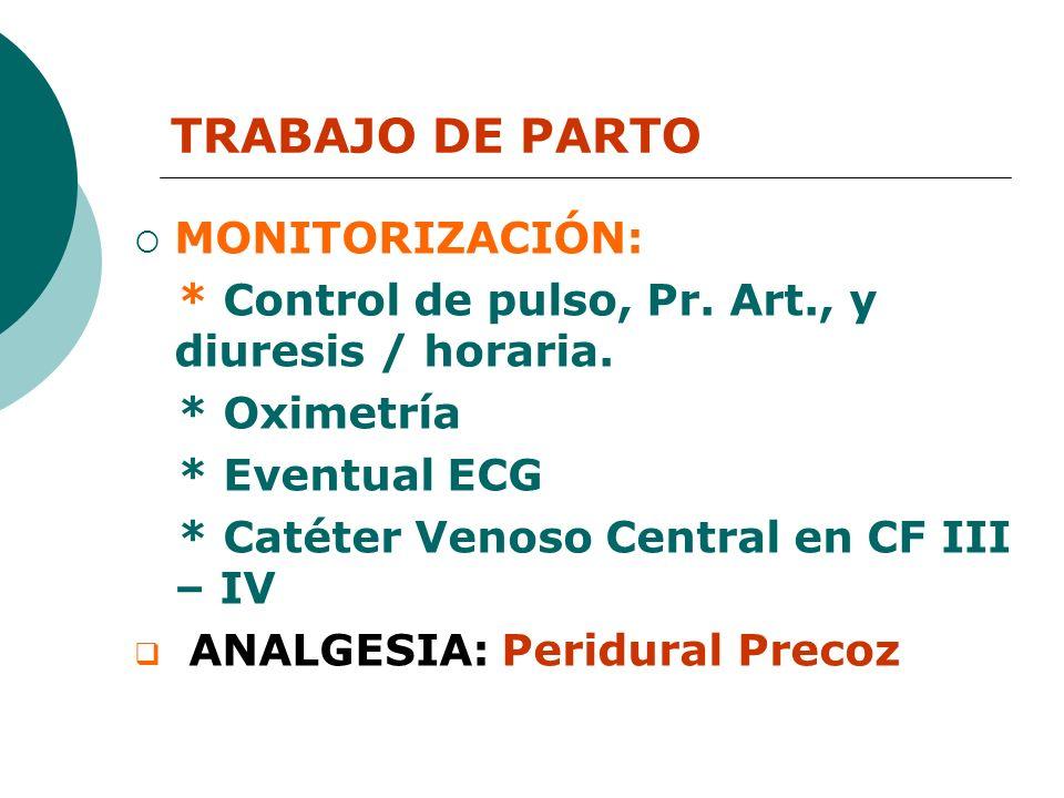 TRABAJO DE PARTO MONITORIZACIÓN: * Control de pulso, Pr. Art., y diuresis / horaria. * Oximetría * Eventual ECG * Catéter Venoso Central en CF III – I