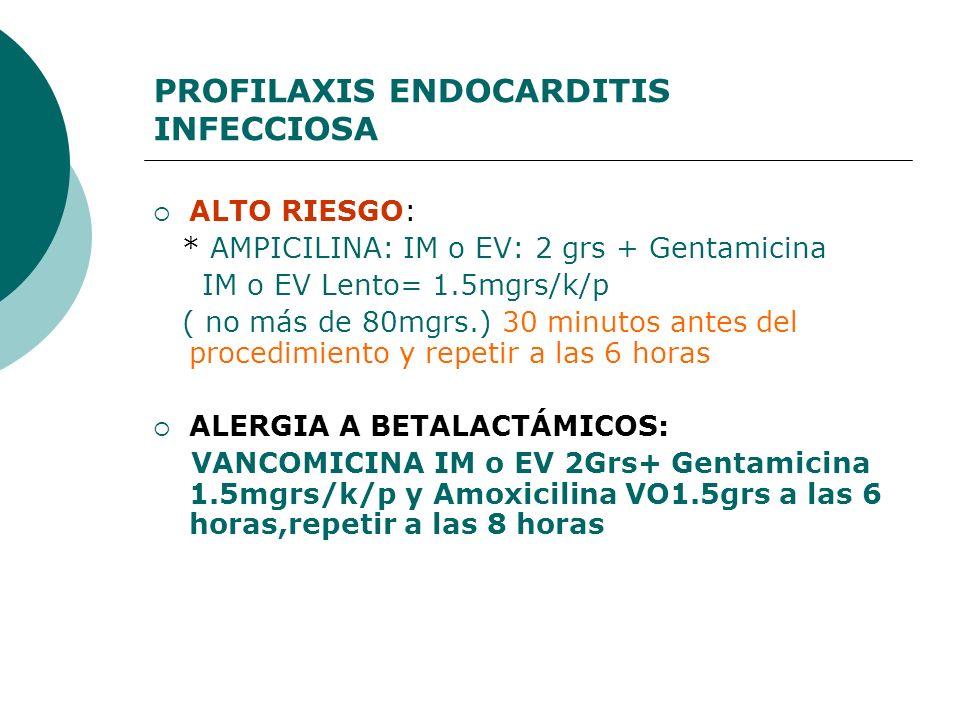 PROFILAXIS ENDOCARDITIS INFECCIOSA ALTO RIESGO: * AMPICILINA: IM o EV: 2 grs + Gentamicina IM o EV Lento= 1.5mgrs/k/p ( no más de 80mgrs.) 30 minutos