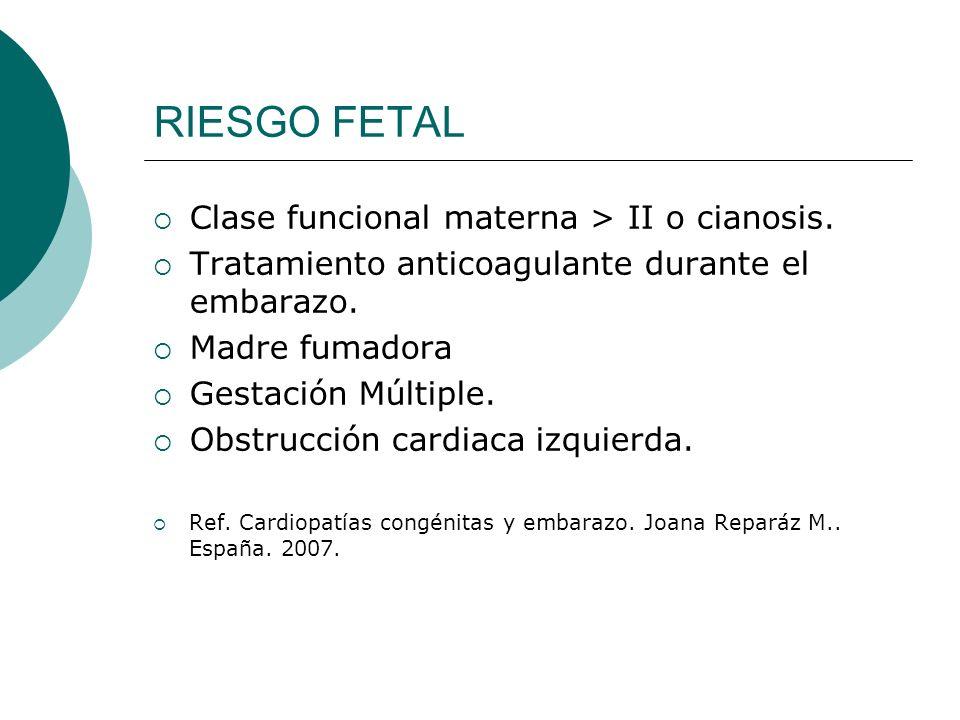 RIESGO FETAL Clase funcional materna > II o cianosis. Tratamiento anticoagulante durante el embarazo. Madre fumadora Gestación Múltiple. Obstrucción c